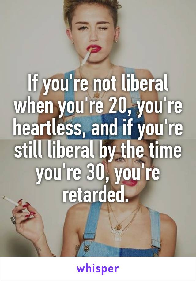 If you're not liberal when you're 20, you're heartless, and if you're still liberal by the time you're 30, you're retarded.