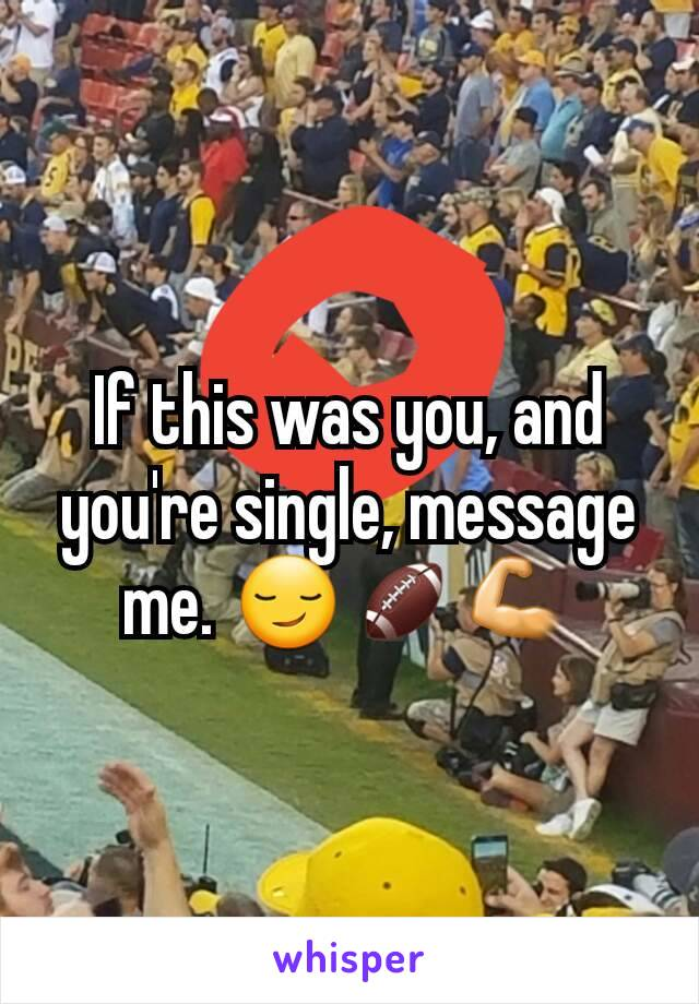 If this was you, and you're single, message me. 😏🏈💪
