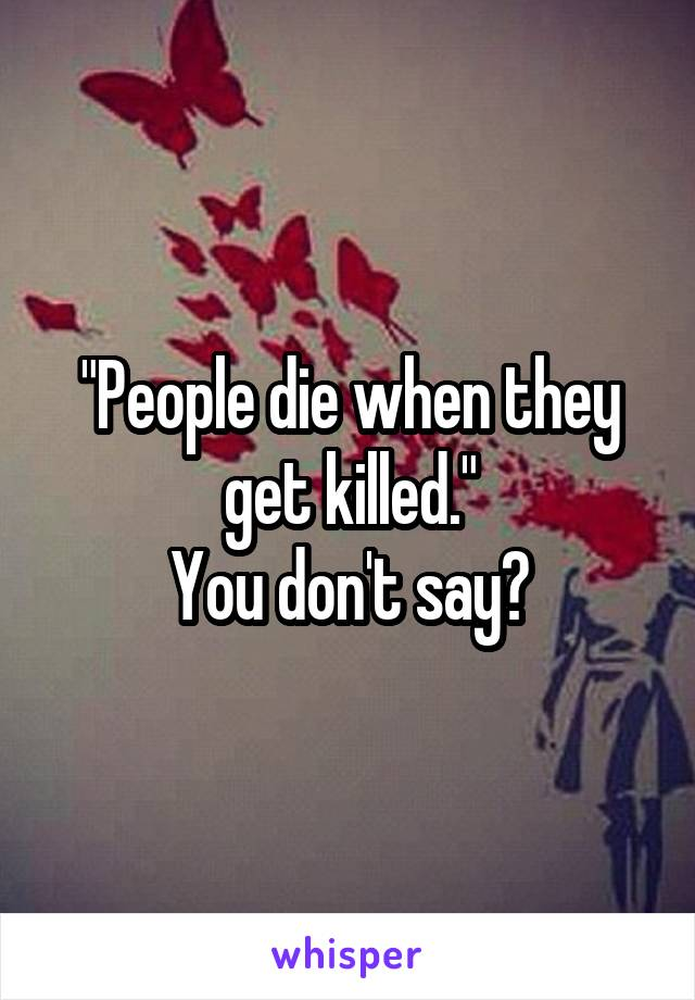 """People die when they get killed."" You don't say?"