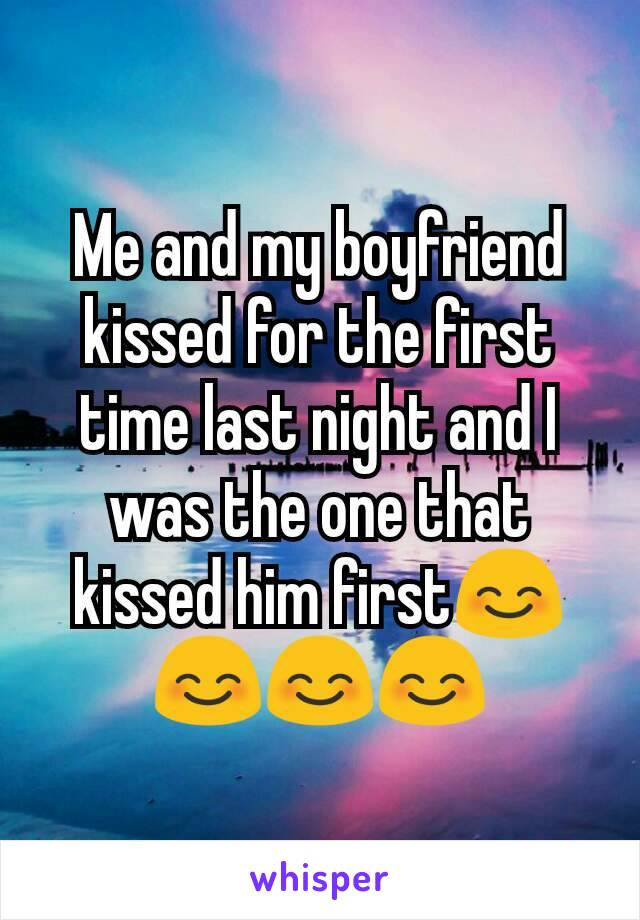 Me and my boyfriend kissed for the first time last night and I was the one that kissed him first😊😊😊😊