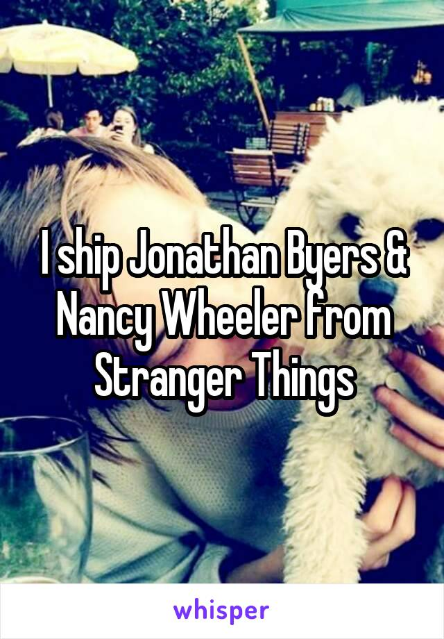 I ship Jonathan Byers & Nancy Wheeler from Stranger Things