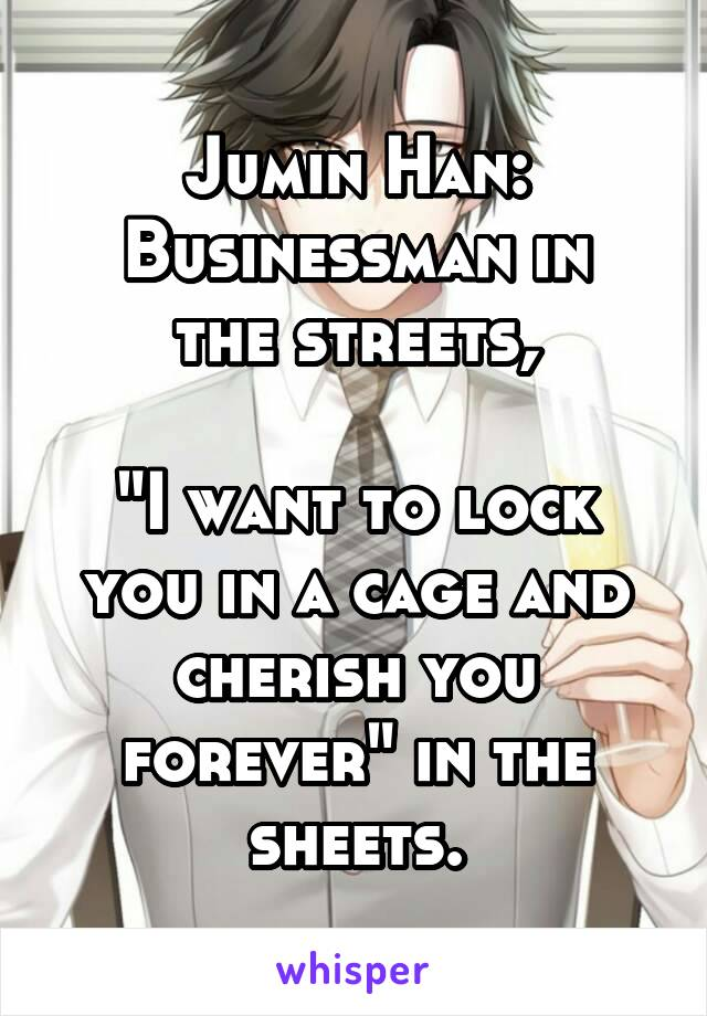 "Jumin Han: Businessman in the streets,  ""I want to lock you in a cage and cherish you forever"" in the sheets."