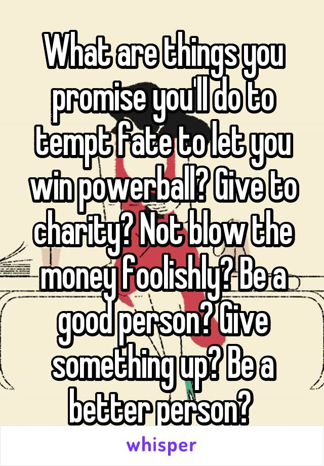 What are things you promise you'll do to tempt fate to let you win powerball? Give to charity? Not blow the money foolishly? Be a good person? Give something up? Be a better person?