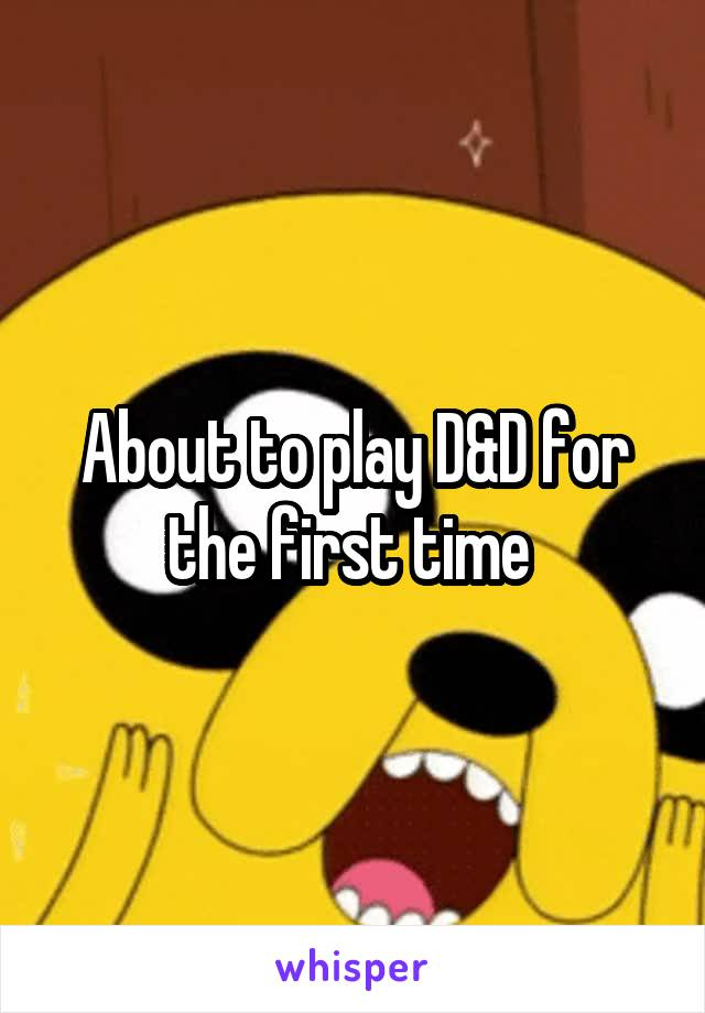 About to play D&D for the first time