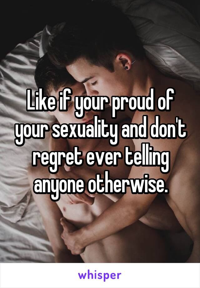 Like if your proud of your sexuality and don't regret ever telling anyone otherwise.