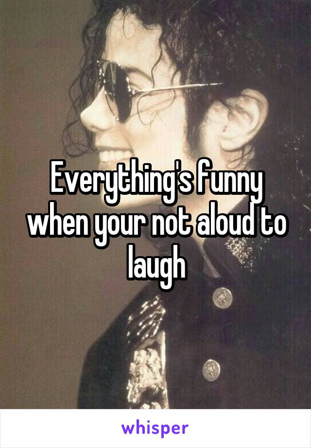 Everything's funny when your not aloud to laugh