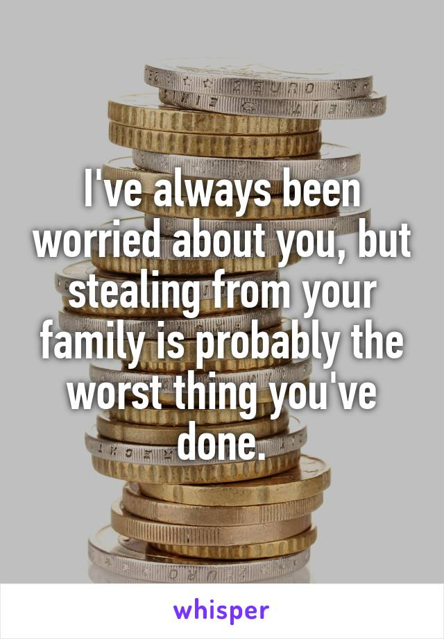 I've always been worried about you, but stealing from your family is probably the worst thing you've done.