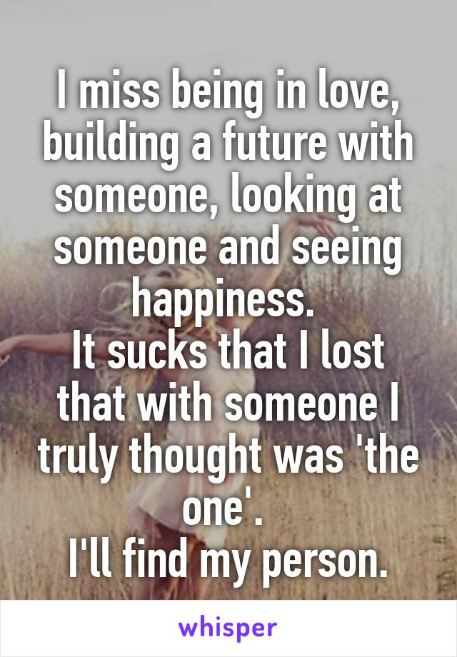 I miss being in love, building a future with someone, looking at someone and seeing happiness.  It sucks that I lost that with someone I truly thought was 'the one'.  I'll find my person.