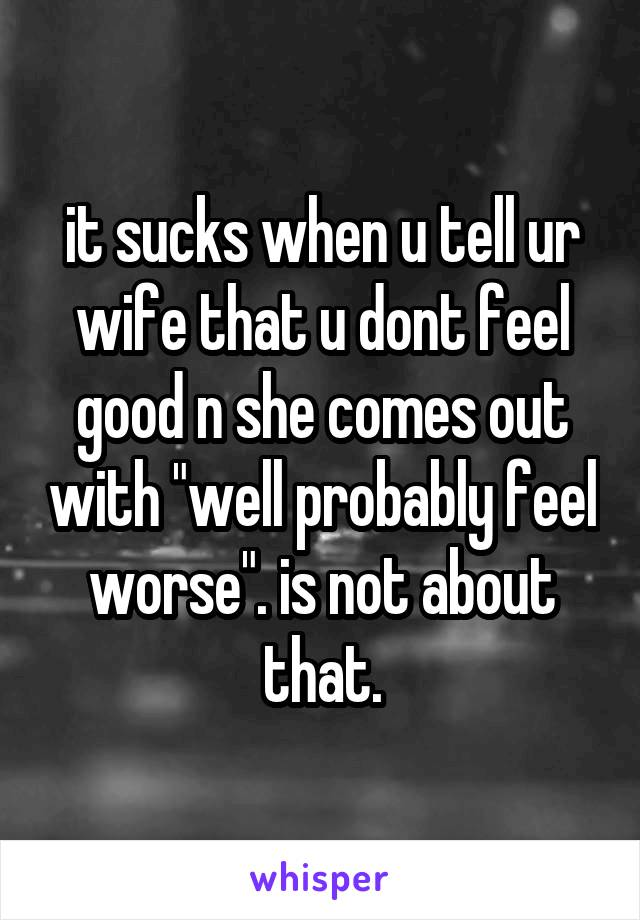 """it sucks when u tell ur wife that u dont feel good n she comes out with """"well probably feel worse"""". is not about that."""