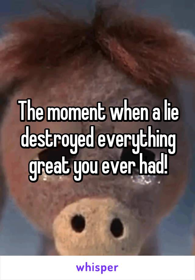 The moment when a lie destroyed everything great you ever had!