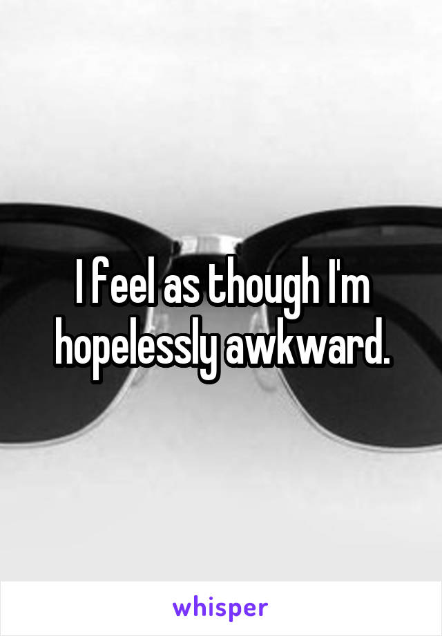 I feel as though I'm hopelessly awkward.