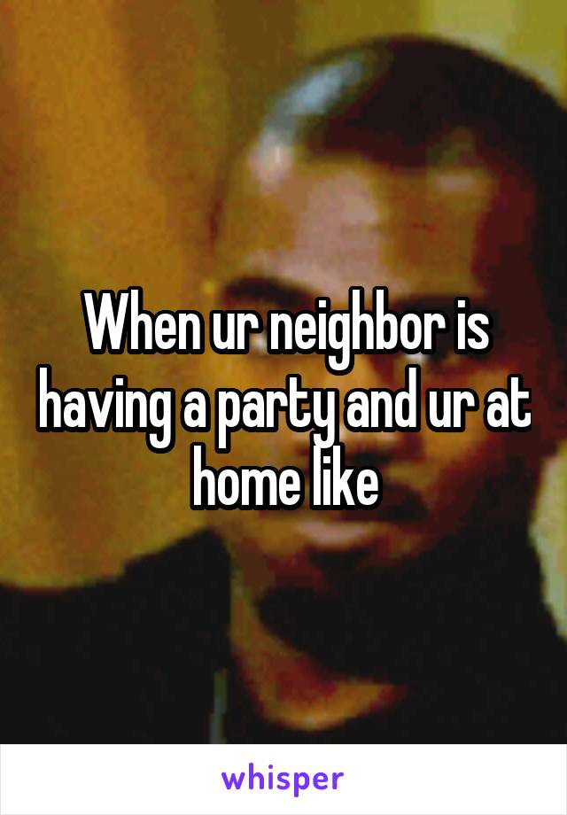 When ur neighbor is having a party and ur at home like