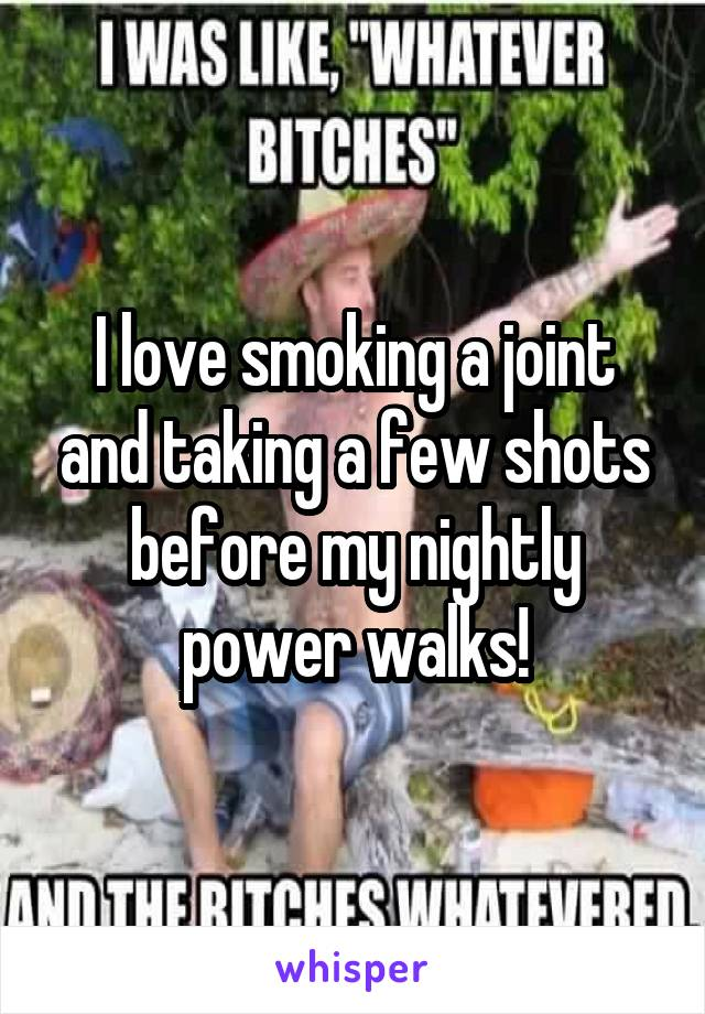 I love smoking a joint and taking a few shots before my nightly power walks!