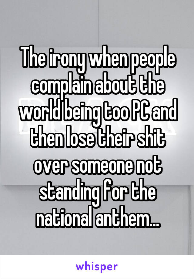 The irony when people complain about the world being too PC and then lose their shit over someone not standing for the national anthem...