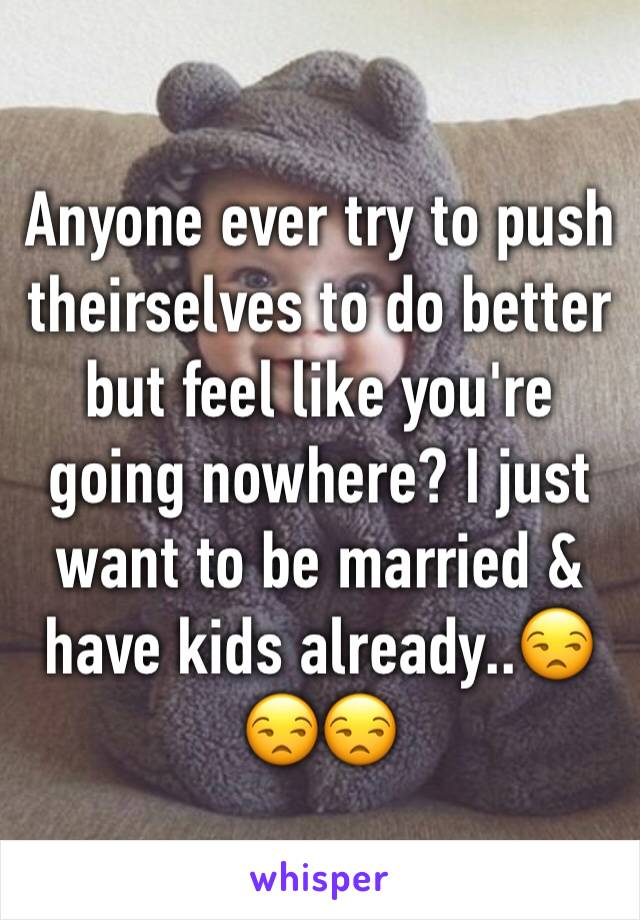 Anyone ever try to push theirselves to do better but feel like you're going nowhere? I just want to be married & have kids already..😒😒😒