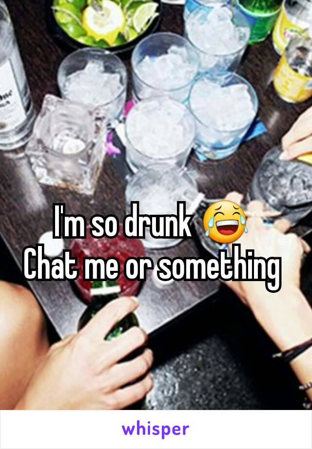 I'm so drunk 😂  Chat me or something