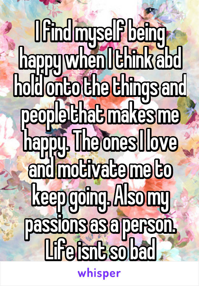 I find myself being happy when I think abd hold onto the things and people that makes me happy. The ones I love and motivate me to keep going. Also my passions as a person. Life isnt so bad