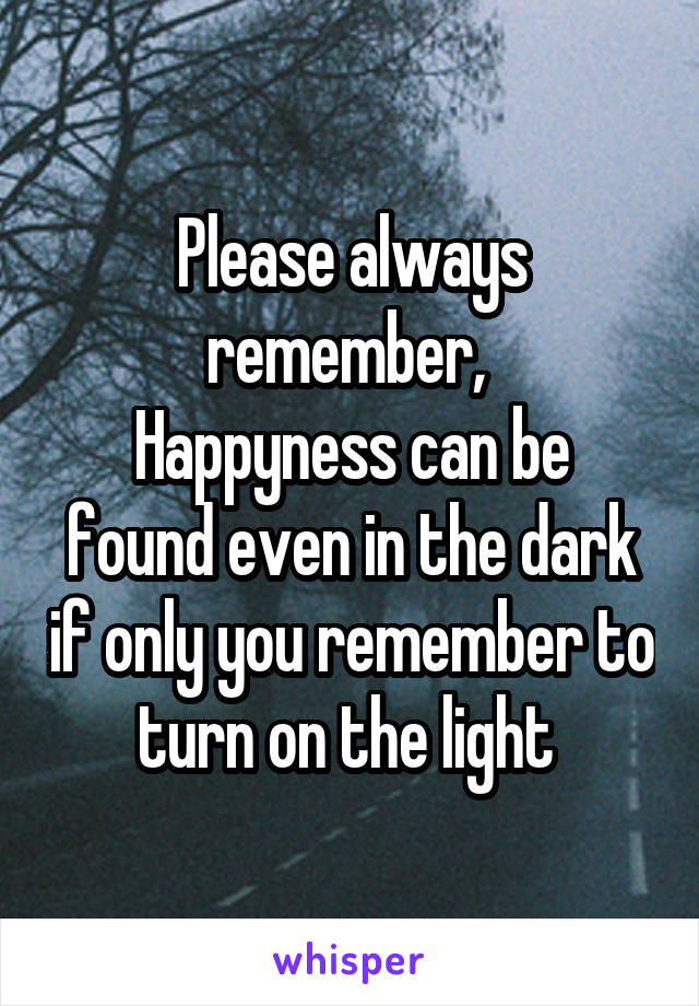 Please always remember,  Happyness can be found even in the dark if only you remember to turn on the light