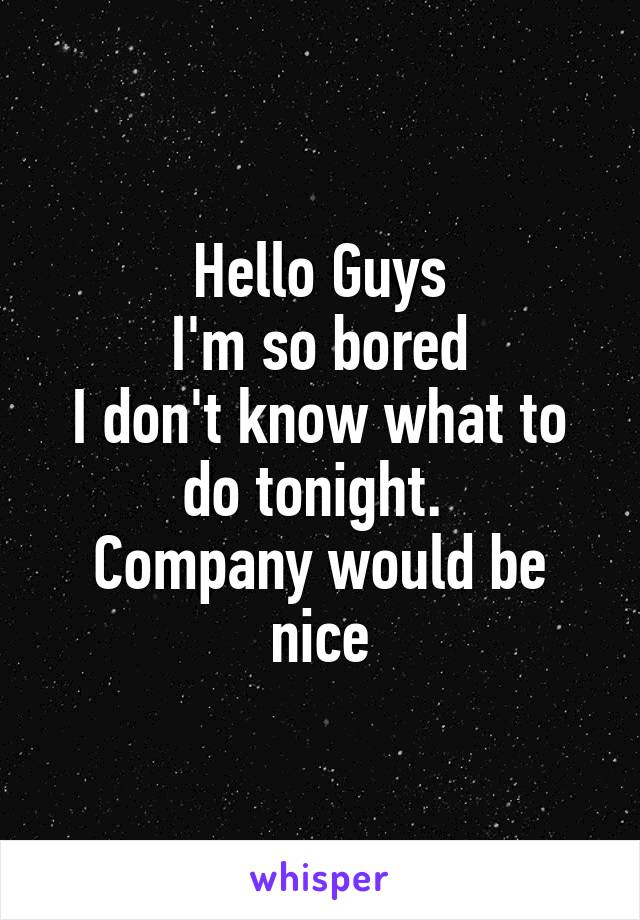 Hello Guys I'm so bored I don't know what to do tonight.  Company would be nice