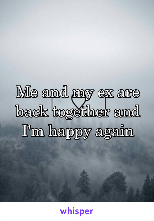 Me and my ex are back together and I'm happy again