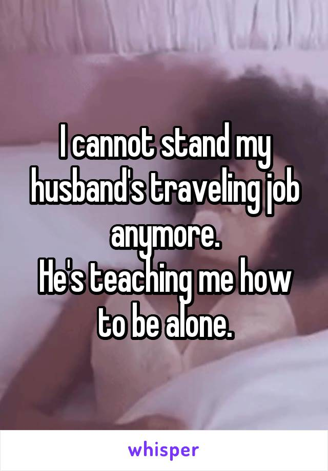 I cannot stand my husband's traveling job anymore. He's teaching me how to be alone.