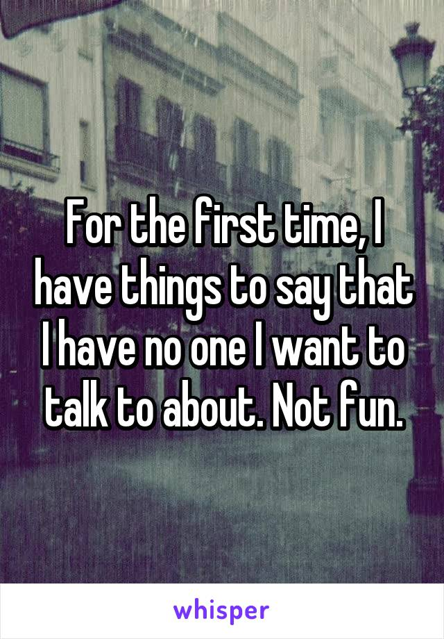 For the first time, I have things to say that I have no one I want to talk to about. Not fun.