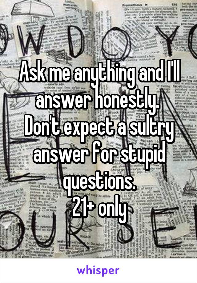 Ask me anything and I'll answer honestly.  Don't expect a sultry answer for stupid questions. 21+ only