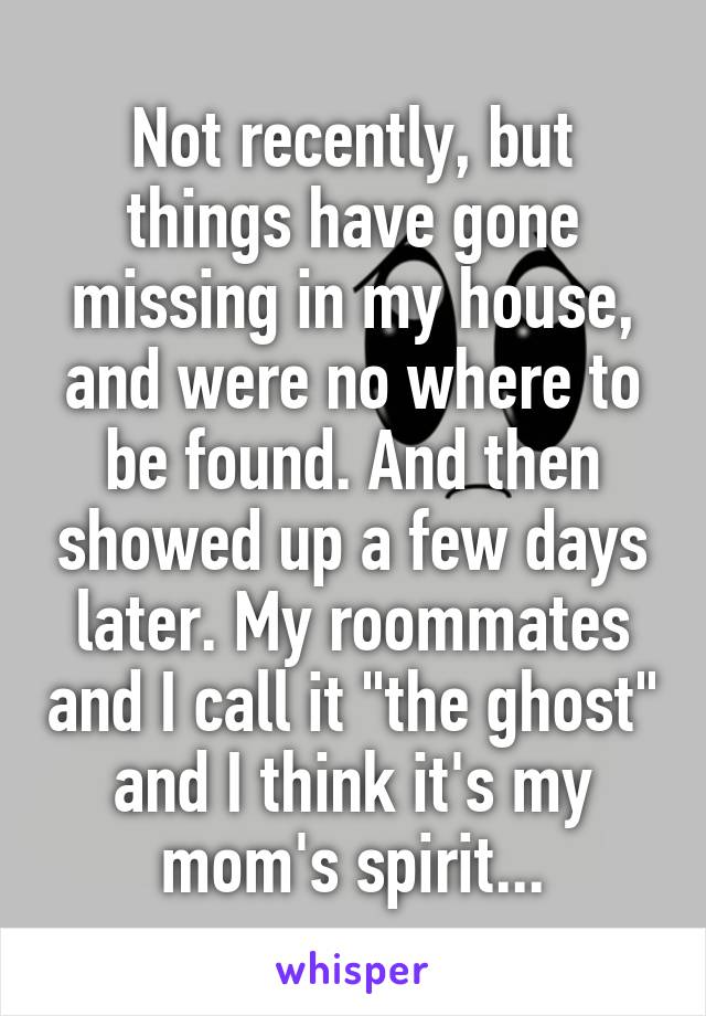 """Not recently, but things have gone missing in my house, and were no where to be found. And then showed up a few days later. My roommates and I call it """"the ghost"""" and I think it's my mom's spirit..."""