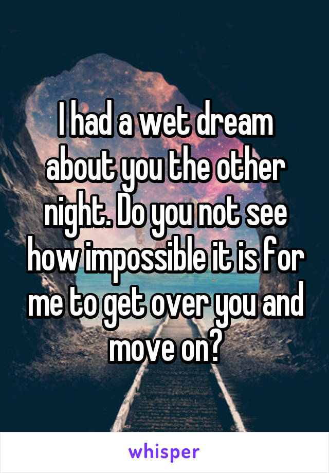 I had a wet dream about you the other night. Do you not see how impossible it is for me to get over you and move on?