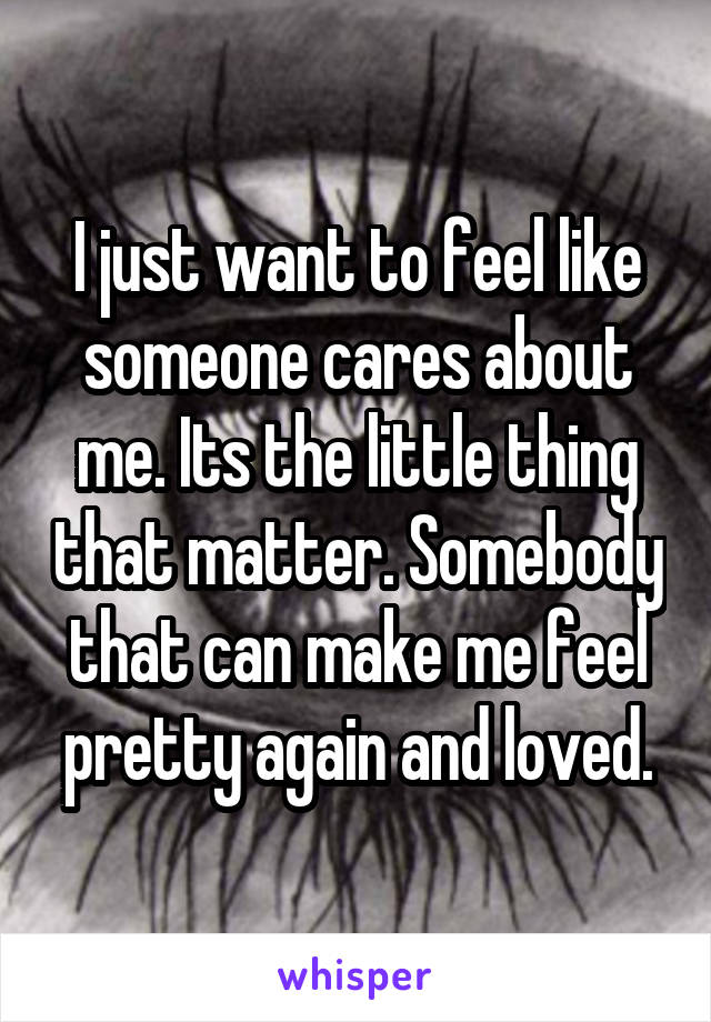 I just want to feel like someone cares about me. Its the little thing that matter. Somebody that can make me feel pretty again and loved.