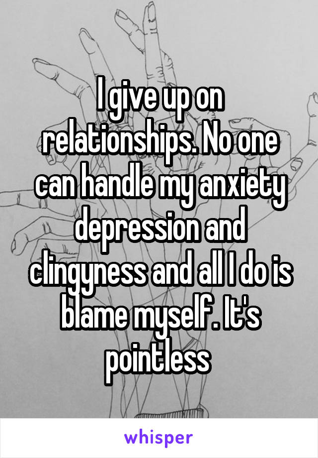 I give up on relationships. No one can handle my anxiety depression and clingyness and all I do is blame myself. It's pointless
