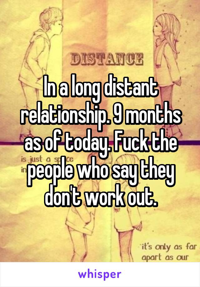 In a long distant relationship. 9 months as of today. Fuck the people who say they don't work out.