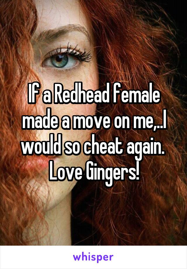 If a Redhead female made a move on me,..I would so cheat again.  Love Gingers!