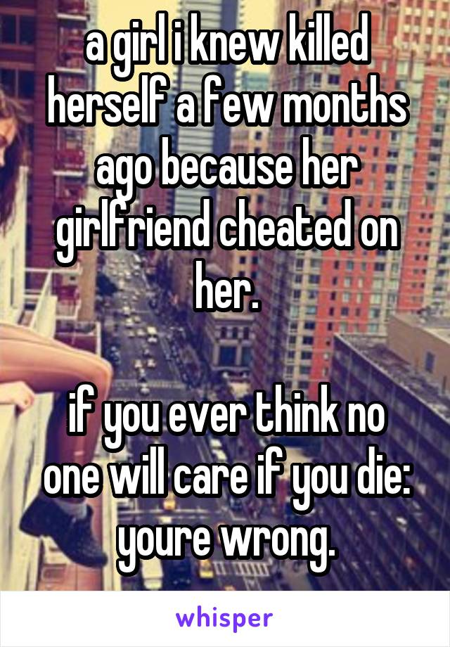 a girl i knew killed herself a few months ago because her girlfriend cheated on her.  if you ever think no one will care if you die: youre wrong.