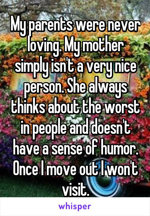 My parents were never loving. My mother simply isn't a very nice person. She always thinks about the worst in people and doesn't have a sense of humor. Once I move out I won't visit.
