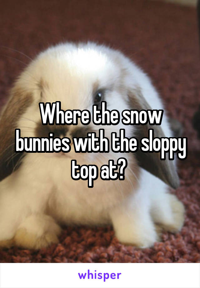 Where the snow bunnies with the sloppy top at?