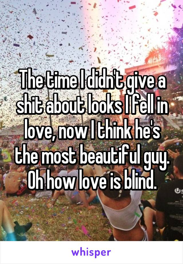The time I didn't give a shit about looks I fell in love, now I think he's the most beautiful guy. Oh how love is blind.