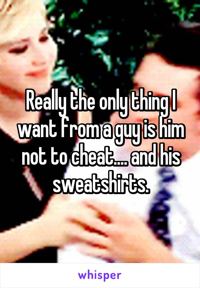 Really the only thing I want from a guy is him not to cheat.... and his sweatshirts.