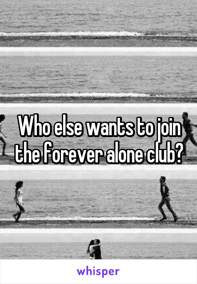 Who else wants to join the forever alone club?