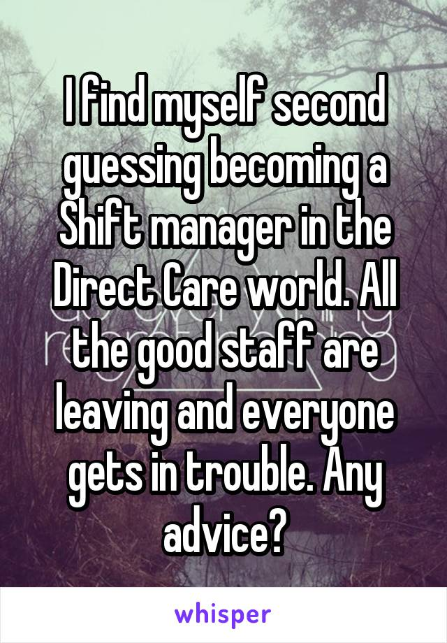 I find myself second guessing becoming a Shift manager in the Direct Care world. All the good staff are leaving and everyone gets in trouble. Any advice?