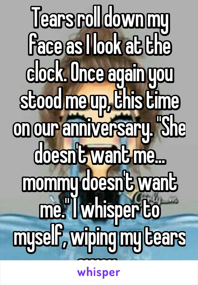 """Tears roll down my face as I look at the clock. Once again you stood me up, this time on our anniversary. """"She doesn't want me... mommy doesn't want me."""" I whisper to myself, wiping my tears away."""
