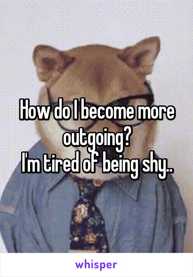 How do I become more outgoing? I'm tired of being shy..