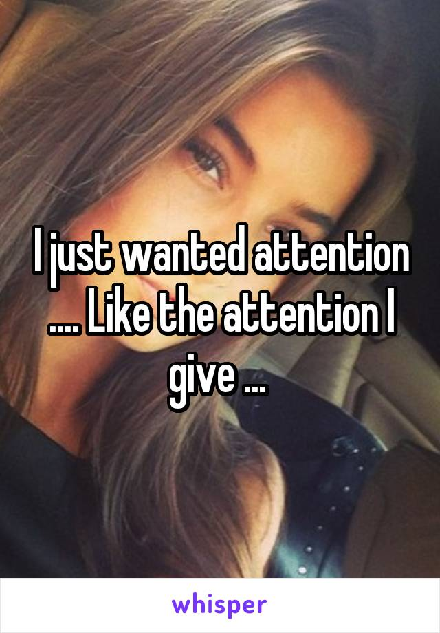 I just wanted attention .... Like the attention I give ...