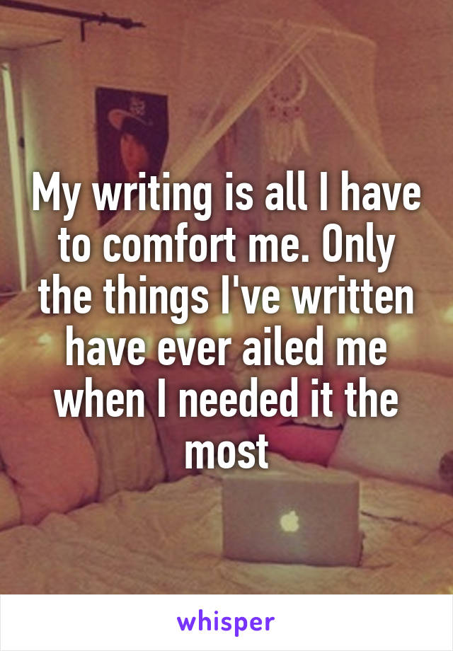 My writing is all I have to comfort me. Only the things I've written have ever ailed me when I needed it the most