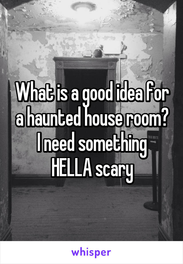 What is a good idea for a haunted house room? I need something HELLA scary