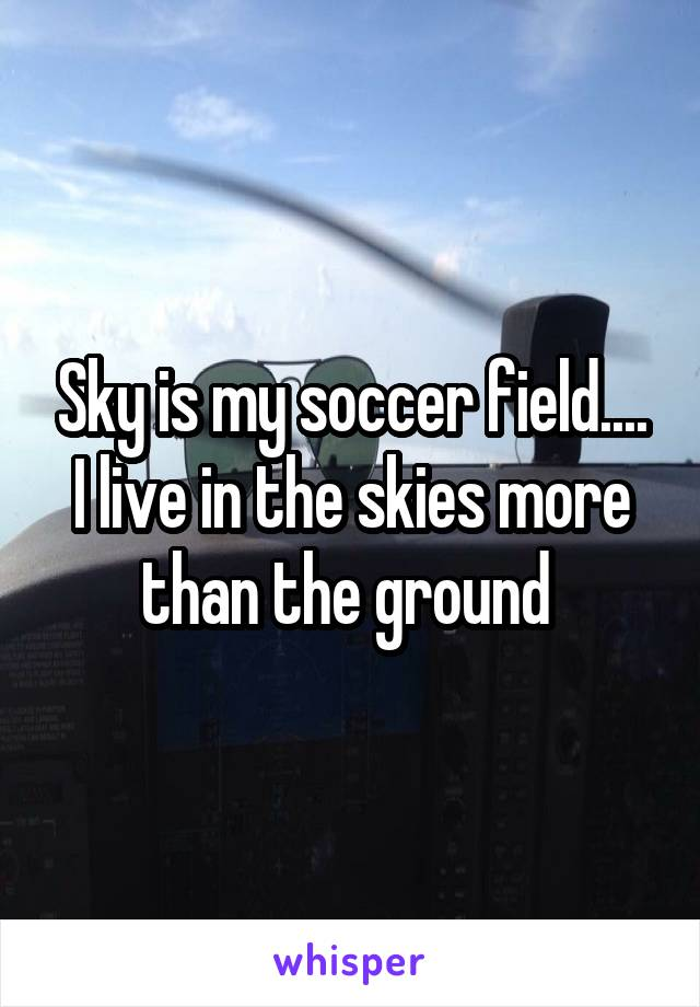 Sky is my soccer field.... I live in the skies more than the ground