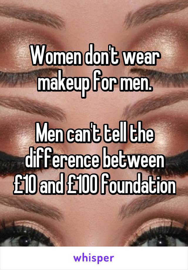 Women don't wear makeup for men.  Men can't tell the difference between £10 and £100 foundation