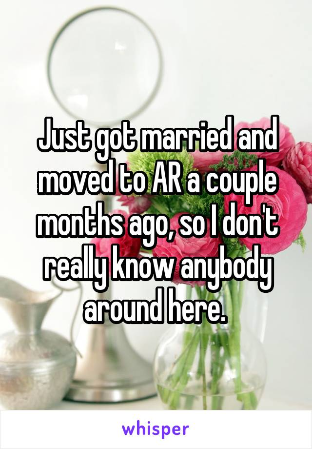 Just got married and moved to AR a couple months ago, so I don't really know anybody around here.