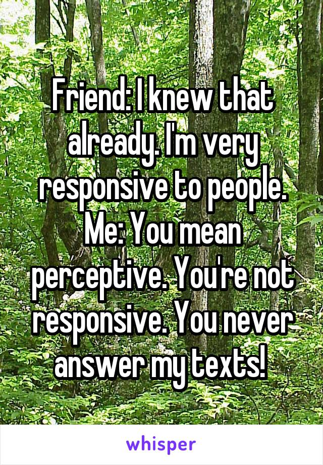 Friend: I knew that already. I'm very responsive to people. Me: You mean perceptive. You're not responsive. You never answer my texts!
