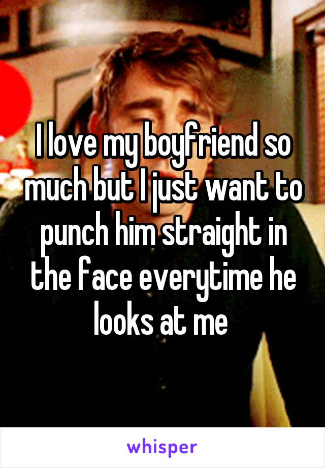 I love my boyfriend so much but I just want to punch him straight in the face everytime he looks at me